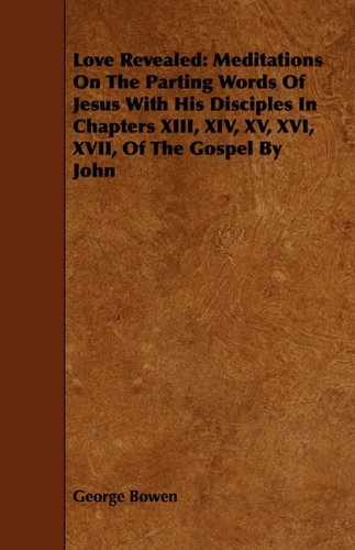 Read Online Love Revealed: Meditations on the Parting Words of Jesus with His Disciples in Chapters XIII, XIV, XV, XVI, XVII, of the Gospel by Jo PDF Text fb2 book