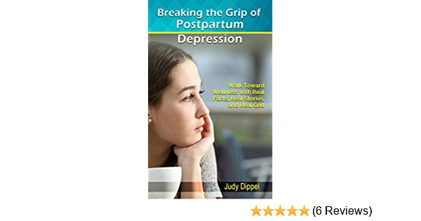 Breaking the grip of postpartum depression walk toward wellness breaking the grip of postpartum depression walk toward wellness with real facts real stories and real god kindle edition by judy dippel fandeluxe Images