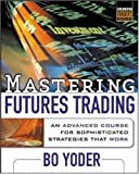 Mastering Futures Trading : An Advanced Course for Sophisticated Strategies that Work