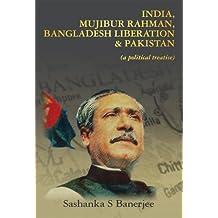 India, Mujibur Rahman, Bangladesh Liberation & Pakistan (A Political Treatise)