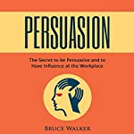 Persuasion: The Secret to Be Persuasive and to Have Influence at the Workplace | Bruce Walker