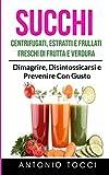Succhi: Centrifugati, Estratti e Frullati Freschi di Frutta e Verdura: Dimagrire, Disintossicarsi e Prevenire Con Gusto