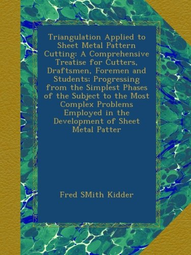 Triangulation Applied to Sheet Metal Pattern Cutting: A Comprehensive Treatise for Cutters, Draftsmen, Foremen and Students; Progressing from the ... in the Development of Sheet Metal Patter PDF
