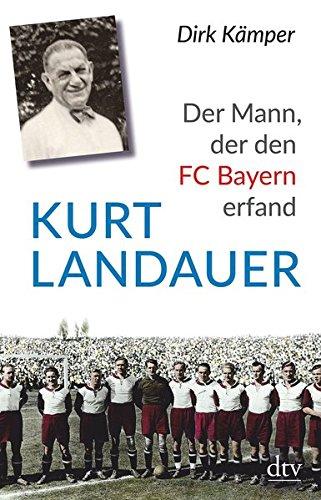 Kurt Landauer: Der Mann, der den FC Bayern erfand Eine Biografie