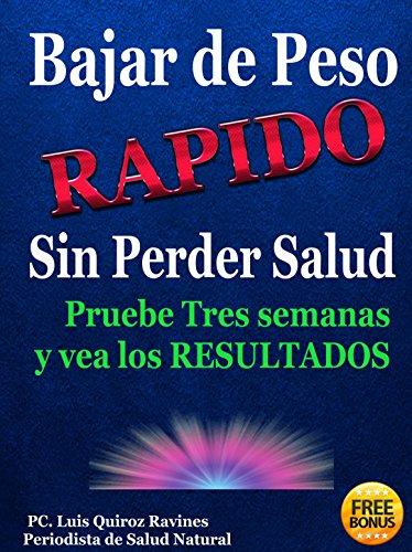 Bajar de Peso RÁPIDO Sin Perder Salud o Bajar de Peso Rápido Arruinando Su Salud: Pruebe Tres semanas y vea los RESULTADOS (Spanish Edition)