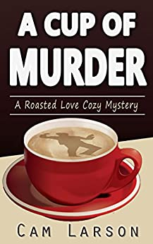 A Cup of Murder (A Roasted Love Cozy Mystery Book 1) by [Larson, Cam]