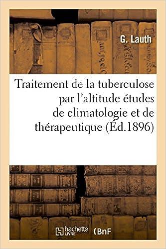 Télécharger en ligne Traitement de la tuberculose par l'altitude études de climatologie et de thérapeutique pdf