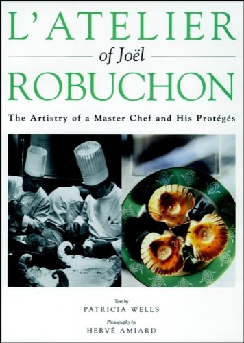 L'Atelier of Joel Robuchon: The Artistry of a Master Chef and His Proteges by Patricia Wells, Joel Robuchon, Herve Amiard