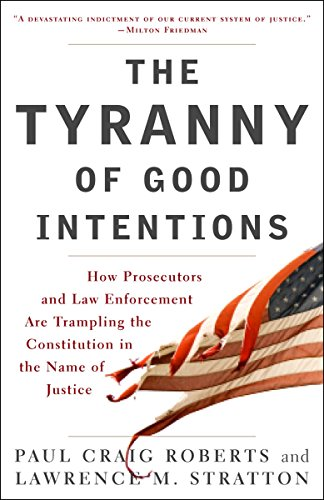 The Tyranny of Good Intentions: How Prosecutors and Law Enforcement Are Trampling the Constitution in the Name of Justice [Paul Craig Roberts - Lawrence M. Stratton] (Tapa Blanda)