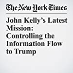 John Kelly's Latest Mission: Controlling the Information Flow to Trump   Maggie Haberman