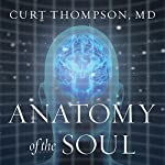 Anatomy of the Soul: Surprising Connections Between Neuroscience and Spiritual Practices That Can Transform Your Life and Relationships | Curt Thompson MD