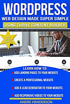Web Design: How to build a website from scratch with Thrive Content Builder - Designed for beginner: Includes over 75 pictures (Word Press, Web Design Blueprints, WordPress Websites, Web Development) by [Henderson, Andre]