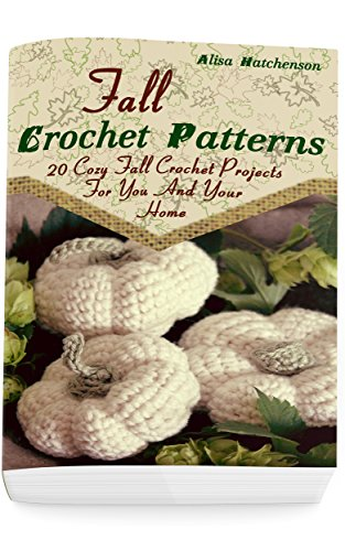 (Fall Crochet Patterns: 20 Cozy Fall Crochet Projects For You And Your Home: (Crochet Pattern Books, Afghan Crochet Patterns, Crocheted Patterns) )