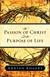 The Passion of Christ and the Purpose of Life, Adrian Rogers, 1581346514