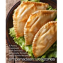 Empanadas and Calzones: A Pastry Cookbook with Delicious Empanada Recipes and Calzone Recipes