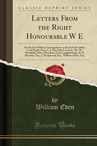 Letters From the Right Honourable W E: On the Late Political Arrangement, to the Earl of Carlisle, Lord North, Hon. C. J. Fox, John Lee, Esq., Mr. W. ... Esq., J. Wedgwood, Esq., William Adam, Esq