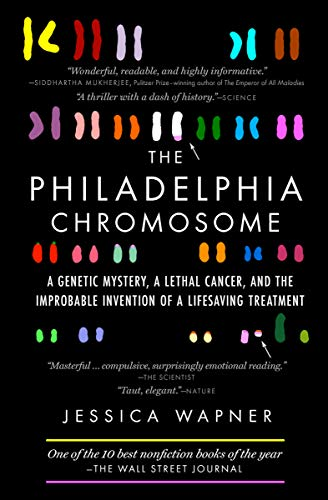 The Philadelphia Chromosome: A Genetic Mystery, a Lethal Cancer, and the Improbable Invention of a Life-Saving Treatment