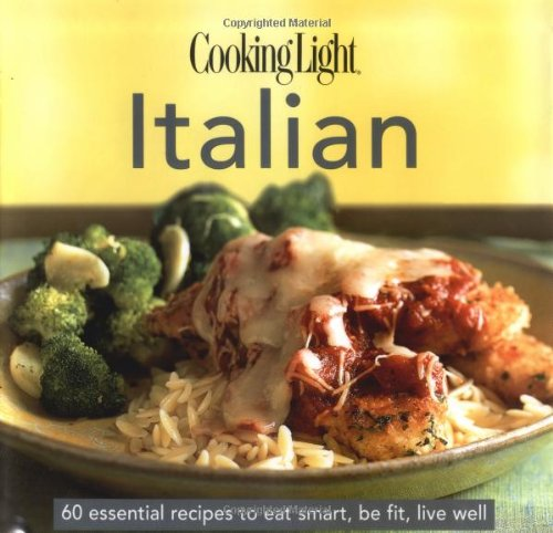 CookingLight Italian: 60 Essential Recipes to Eat Smart, Be Fit, Live Well Essentials Of Italian Cooking