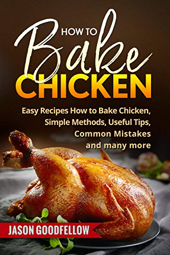 How to Bake Chicken: Easy Recipes How to Bake Chicken, Simple Methods, Useful Tips, Common Mistakes by Jason Goodfellow
