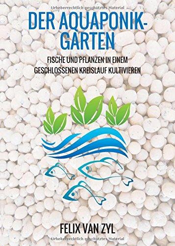 Der Aquaponik-Garten: Fische und Pflanzen in einem geschlossenen Kreislauf kultivieren - Schritt für Schritt zum eigenen System
