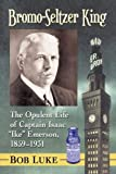Bromo-Seltzer King: The Opulent Life of Captain Isaac 'Ike' Emerson, 1859-1931