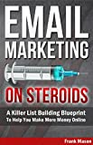 Email Marketing On Steroids: A Killer List Building Blueprint To Help You Make More Money Online (email marketing blueprint, email list building, email persuasion, email marketing hacks)