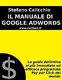 IL MANUALE DI GOOGLE ADWORDS: La guida definitiva al più immediato ed efficace programma Pay Per Click del mondo (Italian Edition)