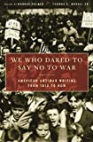 img - for We Who Dared to Say No to War: American Antiwar Writing from 1812 to Now book / textbook / text book