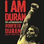 I Am Duran: The Autobiography of Roberto Duran | Roberto Duran