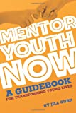 Mentor Youth Now - A Guidebook for Transforming Young Lives, Jill Gurr, 1466376279
