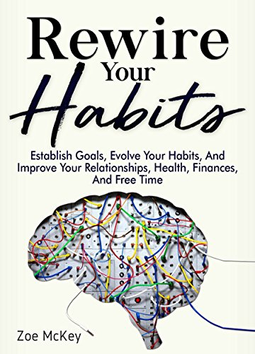 Rewire Your Habits: Establish Goals, Evolve Your Habits, And Improve Your Relationships, Health, Finances, And Free Time cover