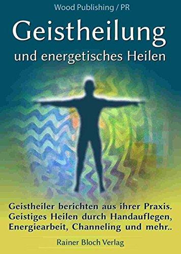 Geistheilung und energetisches Heilen: Geistheiler berichten aus ihrer Praxis. Geistiges Heilen durch Handauflegen, Energiearbeit, Channeling und mehr