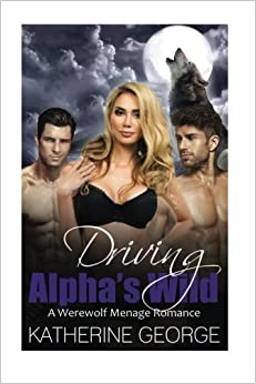 Driving Alphas Wild: A Werewolf Menage Romance (Paranormal Bisexual Menage Short Stories) by Katherine George (2015-07-24)