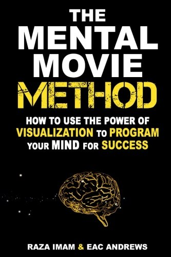 The Mental Movie Method: How to Use the Power of Visualization to Program Your Mind for Success