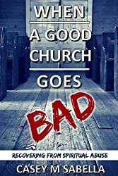 When A Good Church Goes Bad: Recovering From Spiritual Abuse