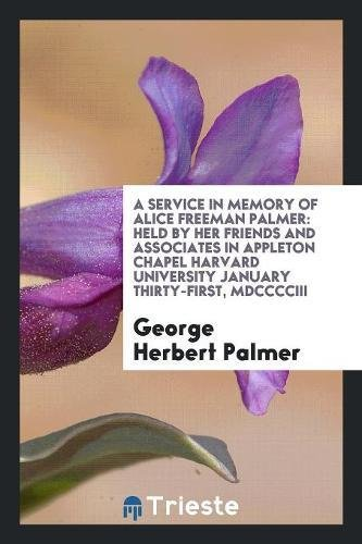 A Service in Memory of Alice Freeman Palmer: Held by Her Friends and Associates in Appleton Chapel Harvard University January Thirty-First, MDCCCCIII ebook