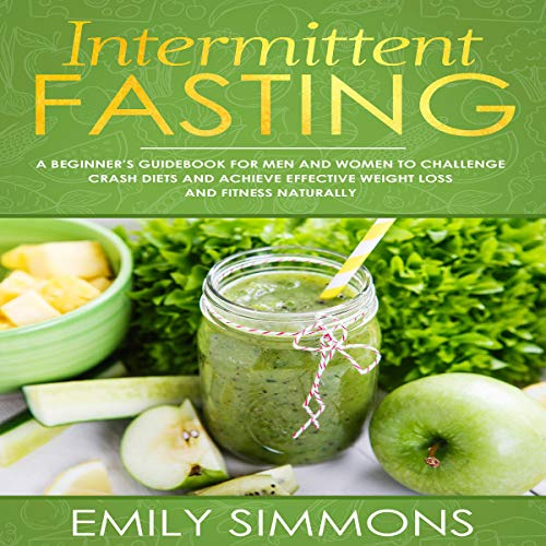 Intermittent Fasting: A Beginner's Guidebook for Men and Women to Challenge Crash Diets and Achieve Effective Weight Loss and Fitness Naturally by Emily Simmons