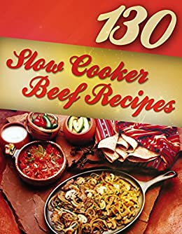 130 Slow Cooker Beef Recipes (Slow Cooker Recipes, Slow Cooker Cookbook, Crock pot Recipes, Crock Pot cookbook) (Crock Pot Mastery Book 2)