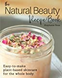 The Natural Beauty Recipe Book: Easy-to-make plant-based skincare for the whole body.