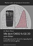Mit dem CASIO fx-CG 20 zum Abitur: Prüfungsrelevante Anwendungsaufgaben Schritt für Schritt gelöst (Mathematik)