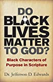 Do Black Lives Matter To God: Black Characters of Purpose in Scripture