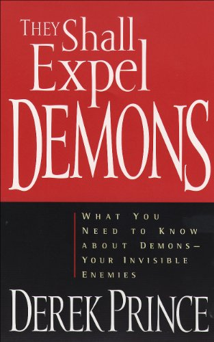 They Shall Expel Demons: What You Need to Know about Demons--Your Invisible Enemies