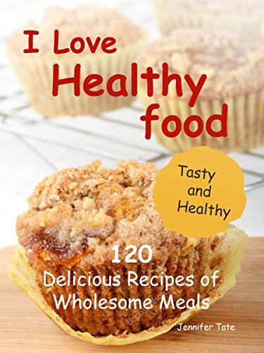 I Love Healthy Food: 120 Delicious Recipes of Wholesome Meals (Tasty and Healthy Book 3) by Jennifer Tate