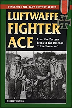 Luftwaffe Fighter Ace: From the Eastern Front to the Defense of the Homeland (Smhs) (Stackpole Military History) (Stackpole Military History Series)