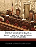 Trade Adjustment Assistance: Program Provides an Array of Benefits and Services to Trade-Affected Workers, , 1240714114
