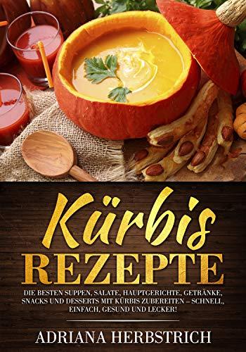 Kürbis Rezepte: Die besten Suppen, Salate, Hauptgerichte, Getränke, Snacks und Desserts mit Kürbis zubereiten – schnell, einfach, gesund und lecker! (German Edition) ()
