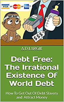Debt Free: The Irrational Existence Of World Debt: How To Get Out Of Debt Slavery and Attract Money by [LARGIE, A.D.]