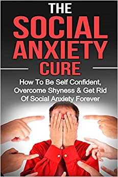 Book Social Anxiety: The Social Anxiety Cure: How To Be Self Confident, Overcome Shyness and Get Rid Of Social Anxiety Forever: Volume 1 (Social Anxiety, Overcome Shyness, Be Self Confident)