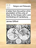 A Letter from the Author of an Elucidation of the Unity of God, to His Grace John Lord Archbishop of Canterbury, James Gifford, 1170706185