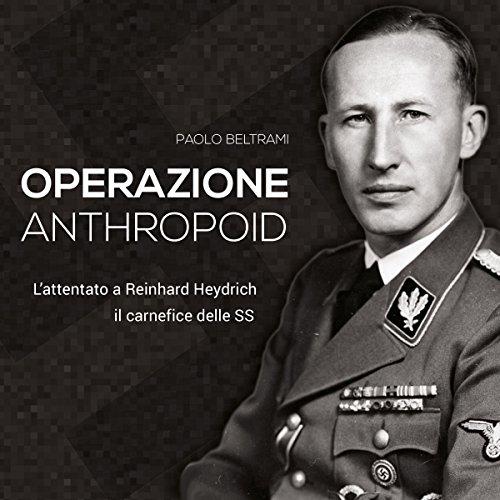 Operazione Anthropoid: L'attentato a Reinhard Heydrich, il carnefice delle SS